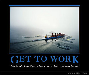 Despair.com: Get To Work - You are not being paid to believe in the power of your dreams.